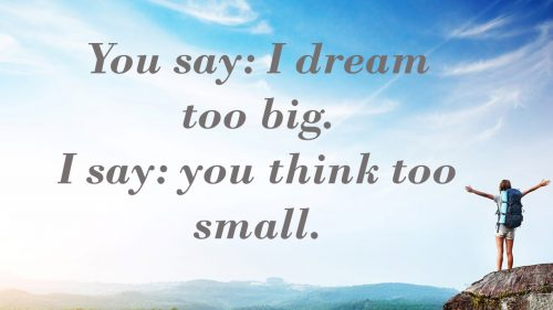 You dream too big